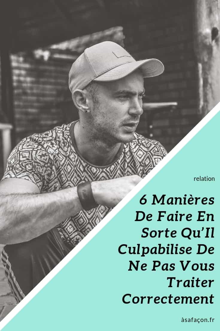 6 Manières De Faire En Sorte Qu'Il Culpabilise De Ne Pas Vous Traiter Correctement